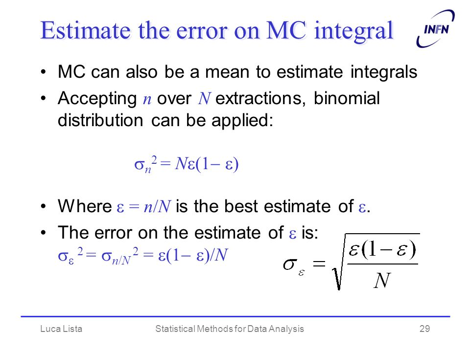 Luca ListaStatistical Methods for Data Analysis29 Estimate the error on MC integral MC can also be a mean to estimate integrals Accepting n over N extractions, binomial distribution can be applied: n 2 = N (1 ) Where = n/N is the best estimate of.