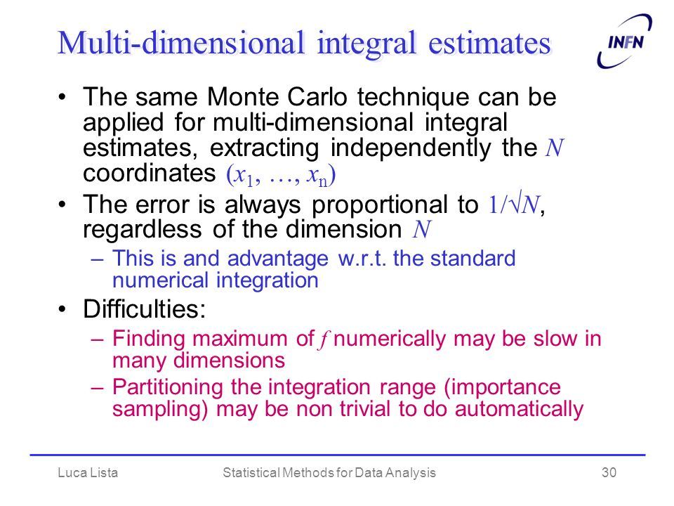Luca ListaStatistical Methods for Data Analysis30 Multi-dimensional integral estimates The same Monte Carlo technique can be applied for multi-dimensional integral estimates, extracting independently the N coordinates (x 1, …, x n ) The error is always proportional to 1/ N, regardless of the dimension N –This is and advantage w.r.t.