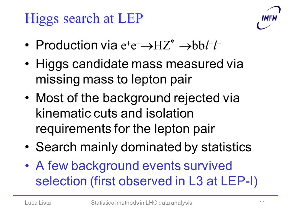 Higgs search at LEP Production via e e HZ * bbl l Higgs candidate mass measured via missing mass to lepton pair Most of the background rejected via kinematic cuts and isolation requirements for the lepton pair Search mainly dominated by statistics A few background events survived selection (first observed in L3 at LEP-I) Luca ListaStatistical methods in LHC data analysis11