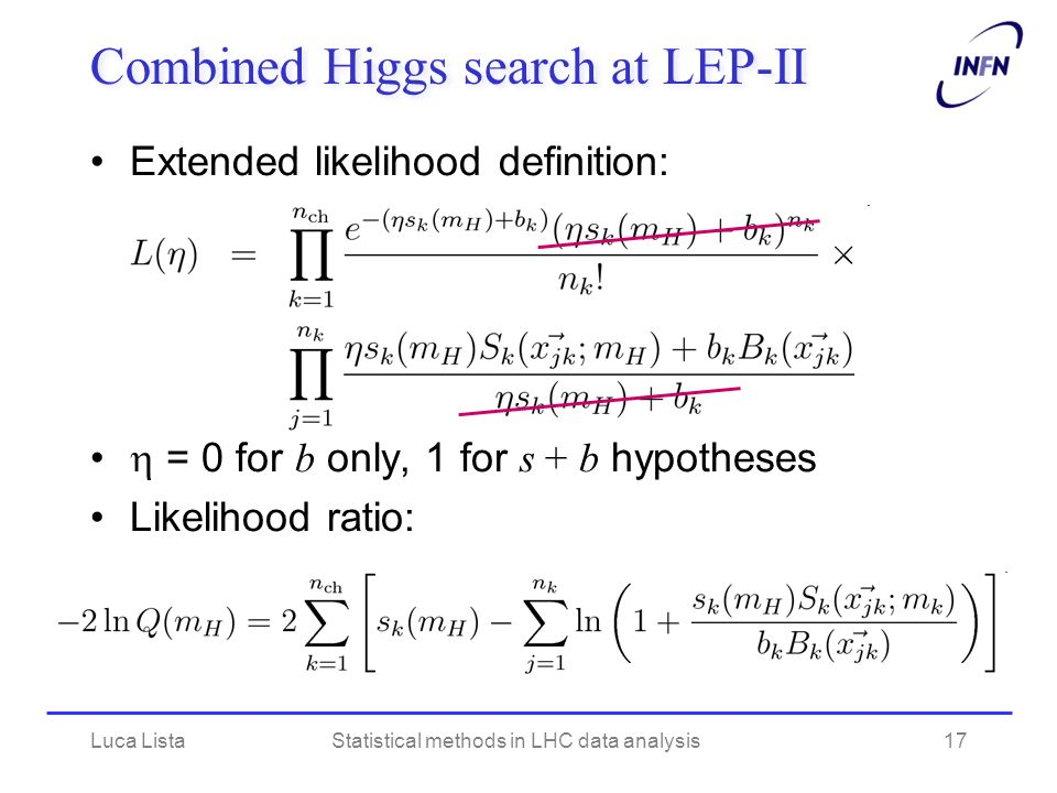 Combined Higgs search at LEP-II Extended likelihood definition: = 0 for b only, 1 for s + b hypotheses Likelihood ratio: Luca ListaStatistical methods in LHC data analysis17