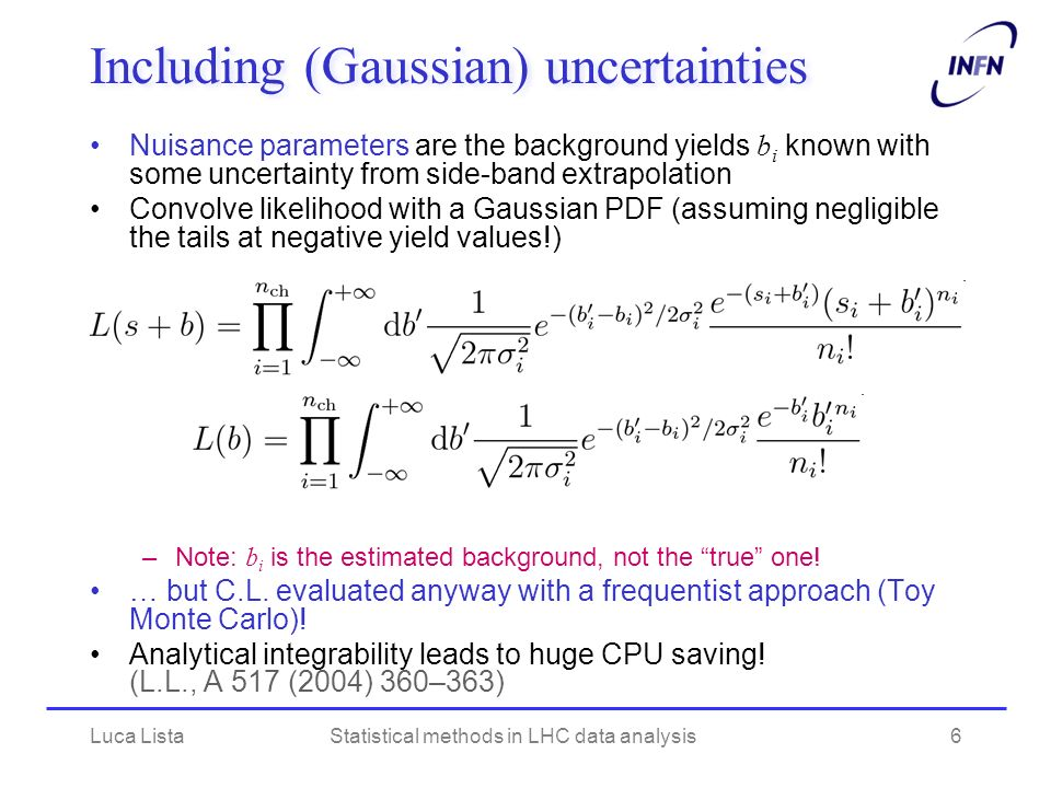 Including (Gaussian) uncertainties Nuisance parameters are the background yields b i known with some uncertainty from side-band extrapolation Convolve likelihood with a Gaussian PDF (assuming negligible the tails at negative yield values!) –Note: b i is the estimated background, not the true one.