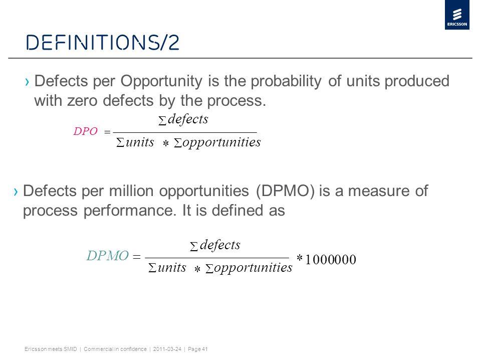 Slide title minimum 32 pt (32 pt makes 2 rows Text and bullet level 1 minimum 24 pt Bullets level 2-5 minimum 20 pt ! #$%& ()*+,-./0123456789:; @ABCDEFGHIJKLMNOPQRST UVWXYZ[\]^_`abcdefghijklmnopqrstuvwxy z{|}~¡¢£¤¥¦§¨©ª«¬®¯°±²³´¶·¸¹º»¼½ÀÁÂÃÄÅÆÇÈËÌÍ ÎÏÐÑÒÓÔÕÖ×ØÙÚÛÜÝÞßàáâãäåæçèéêëìíîïðñ òóôõö÷øùúûüýþÿĀāĂăąĆćĊċČĎďĐđĒĖėĘęĚ ěĞğĠġĢģĪīĮįİıĶķĹĺĻļĽľŁłŃńŅņŇňŌŐőŒœŔŕŖŗ ŘřŚśŞşŠšŢţŤťŪūŮůŰűŲųŴŵŶŷŸŹźŻżŽžƒȘșˆˇ˘ ˙˚˛˜˝–… ĀĀĂĂĄĄĆĆĊĊČČĎĎĐĐĒĒĖĖĘĘĚĚĞĞĠĠĢĢĪĪĮĮİĶĶĹ ĹĻĻĽĽŃŃŅŅŇŇŌŌŐŐŔŔŖŖŘŘŚŚŞŞŢŢŤŤŪŪŮŮŰŰ ŲŲŴŴŶŶŹŹŻŻȘș ΆΈΉΊΌΎΏΐΑΒΓΕΖΗΘΙΚΛΜΝΞΟΠΡΣΤΥΦΧΨΪΫΆΈΉΊ ΰαβγδεζηθικλνξορςΣΤΥΦΧΨΩΪΫΌΎΏ ЁЂЃЄЅІЇЈЉЊЋЌЎЏАБВГДЕЖЗИЙКЛМНОПРСТУФХ ЦЧШЩЪЫЬЭЮЯАБВГДЕЖЗИЙКЛМНОПРСТУФХЦ ЧШЩЪЫЬЭЮЯЁЂЃЄЅІЇЈЉЊЋЌЎЏ ѢѢѲѲѴѴ ҐҐәǽ Do not add objects or text in the footer area Ericsson meets SMID | Commercial in confidence | 2011-03-24 | Page 41 Definitions/2 Defects per Opportunity is the probability of units produced with zero defects by the process.