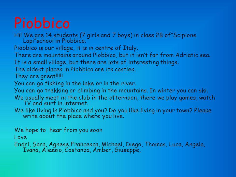Piobbico Hi.We are 14 students (7 girls and 7 boys) in class 2B ofScipione Lapischool in Piobbico.