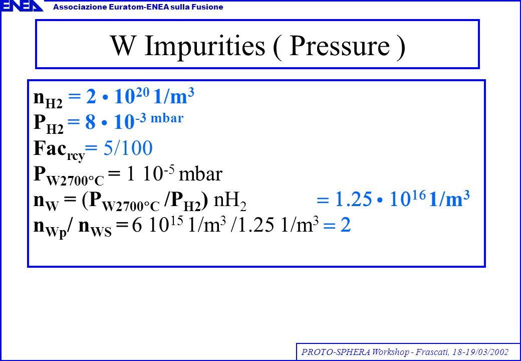 W Impurities ( Pressure ) n H2 = 2 10 20 1/m 3 P H2 = 8 10 -3 mbar Fac rcy = 5/100 P W2700 C = 1 10 -5 mbar n W = (P W2700 C /P H2 ) nH 2 1/m 3 n Wp / n WS = 1/m 3 1/m 3 Associazione Euratom-ENEA sulla Fusione PROTO-SPHERA Workshop - Frascati, 18-19/03/2002