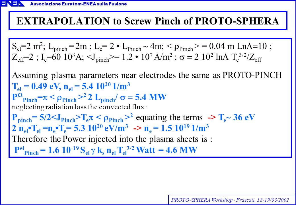 EXTRAPOLATION to Screw Pinch of PROTO-SPHERA Associazione Euratom-ENEA sulla Fusione PROTO-SPHERA Workshop - Frascati, 18-19/03/2002 S el =2 m 2 ; L pinch = 2m ; L c = 2 L Pinch m; = 0.04 m Ln Z eff =2 ; I e =60 10 3 A; = 1.2 10 7 A/m 2 ; 2 10 2 ln T e 3/2 /Z eff Assuming plasma parameters near electrodes the same as PROTO-PINCH T el = 0.49 eV, n el = 5.4 10 20 1/m 3 P Pinch = 2 2 L pinch / 5.4 MW neglecting radiation loss the convected flux : P pinch = 5/2 T e 2 equating the terms -> T e 36 eV 2 n elT el =n eT e = 5.3 10 20 eV/m 3 -> n e = 1.5 10 19 1/m 3 Therefore the Power injected into the plasma sheets is : P el Pinch = 1.6 10 -19 S el k s n el T el 3/2 Watt = 4.6 MW