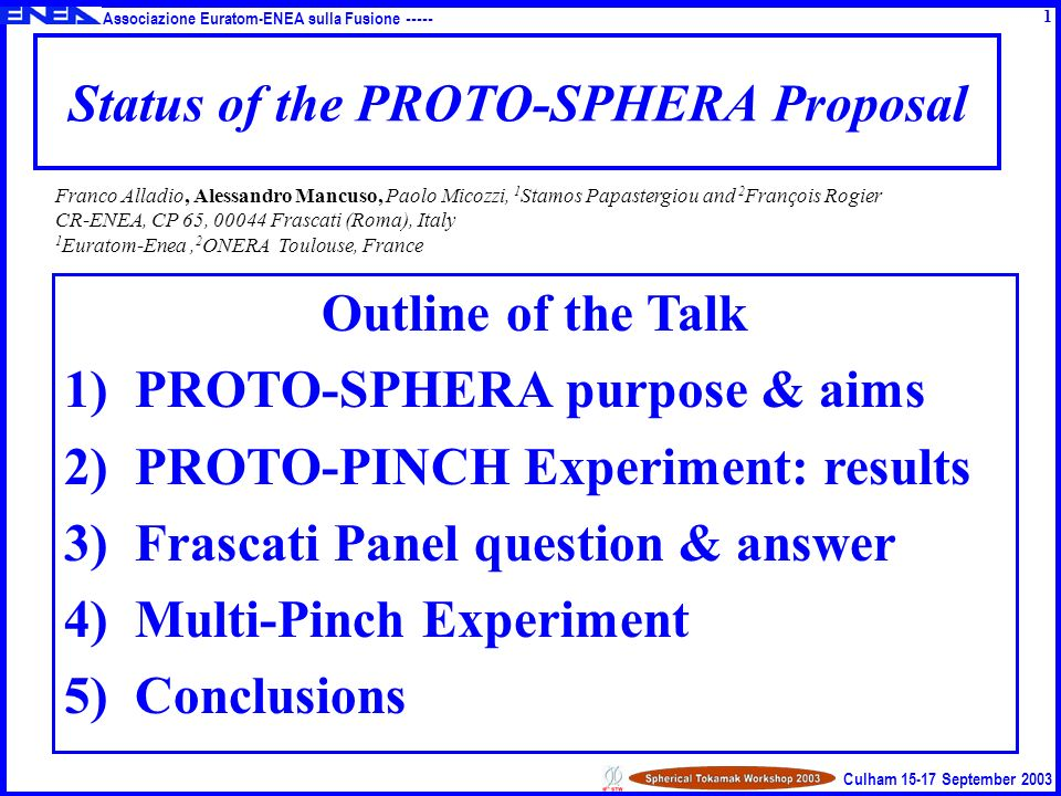 Associazione Euratom-ENEA sulla Fusione ----- Culham 15-17 September 2003 Status of the PROTO-SPHERA Proposal Outline of the Talk 1)PROTO-SPHERA purpose & aims 2)PROTO-PINCH Experiment: results 3)Frascati Panel question & answer 4)Multi-Pinch Experiment 5)Conclusions Franco Alladio, Alessandro Mancuso, Paolo Micozzi, 1 Stamos Papastergiou and 2 François Rogier CR-ENEA, CP 65, 00044 Frascati (Roma), Italy 1 Euratom-Enea, 2 ONERA Toulouse, France 1