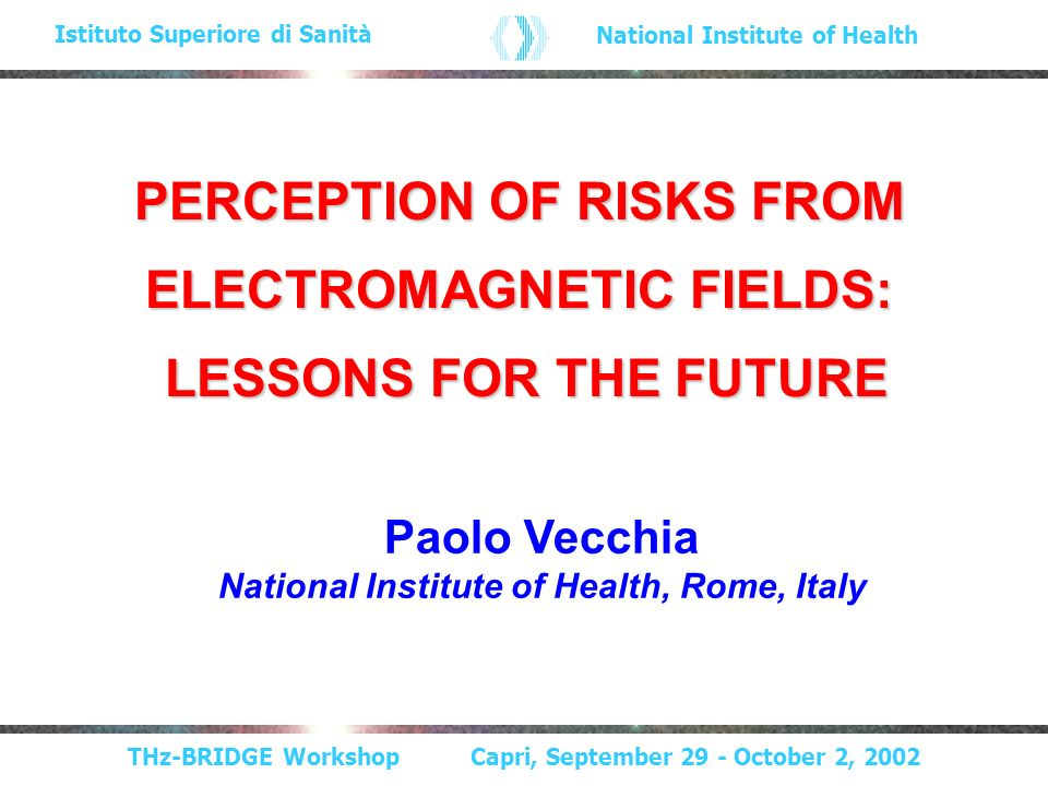 THz-BRIDGE Workshop Capri, September 29 - October 2, 2002 Istituto Superiore di Sanità National Institute of Health PERCEPTION OF RISKS FROM ELECTROMAGNETIC FIELDS: LESSONS FOR THE FUTURE LESSONS FOR THE FUTURE Paolo Vecchia National Institute of Health, Rome, Italy