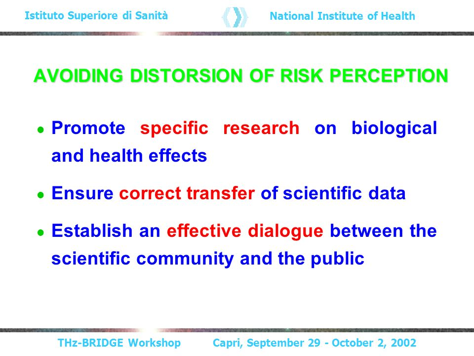 THz-BRIDGE Workshop Capri, September 29 - October 2, 2002 Istituto Superiore di Sanità National Institute of Health AVOIDING DISTORSION OF RISK PERCEPTION Promote specific research on biological and health effects Ensure correct transfer of scientific data Establish an effective dialogue between the scientific community and the public