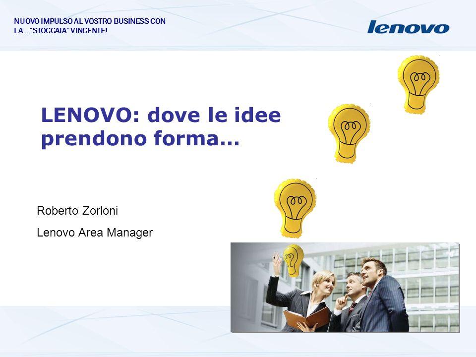 LENOVO: dove le idee prendono forma… Roberto Zorloni Lenovo Area Manager NUOVO IMPULSO AL VOSTRO BUSINESS CON LA…STOCCATA VINCENTE!