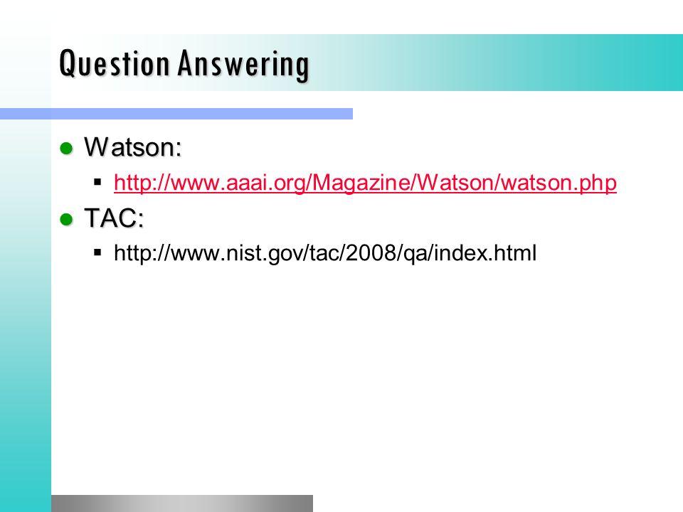 Question Answering Watson: Watson: http://www.aaai.org/Magazine/Watson/watson.php TAC: TAC: http://www.nist.gov/tac/2008/qa/index.html