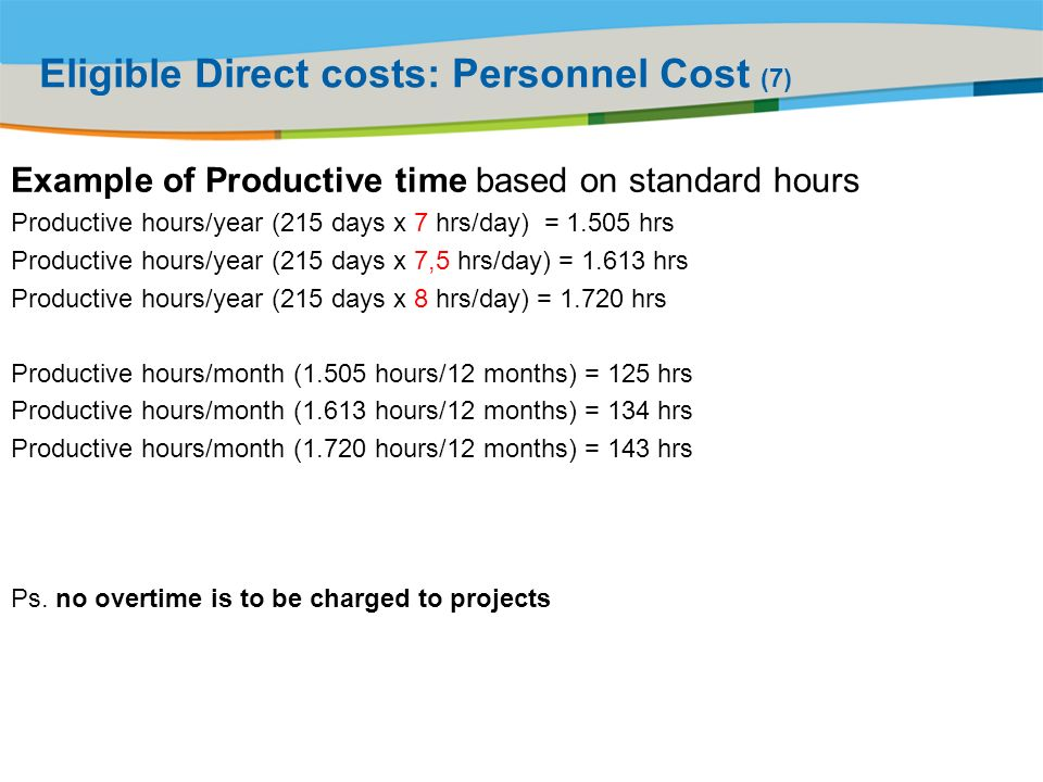 Title of the presentation | Date |# Eligible Direct costs: Personnel Cost (7) Example of Productive time based on standard hours Productive hours/year (215 days x 7 hrs/day) = hrs Productive hours/year (215 days x 7,5 hrs/day) = hrs Productive hours/year (215 days x 8 hrs/day) = hrs Productive hours/month (1.505 hours/12 months) = 125 hrs Productive hours/month (1.613 hours/12 months) = 134 hrs Productive hours/month (1.720 hours/12 months) = 143 hrs Ps.