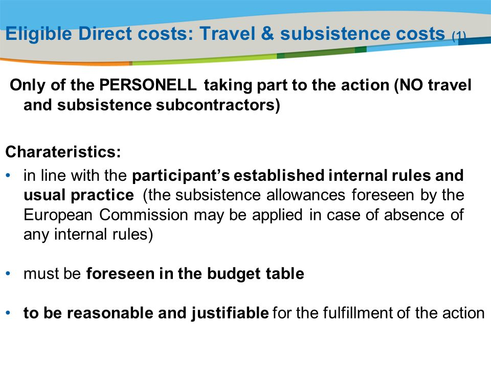 Title of the presentation | Date |# Eligible Direct costs: Travel & subsistence costs (1) Only of the PERSONELL taking part to the action (NO travel and subsistence subcontractors) Charateristics: in line with the participants established internal rules and usual practice (the subsistence allowances foreseen by the European Commission may be applied in case of absence of any internal rules) must be foreseen in the budget table to be reasonable and justifiable for the fulfillment of the action