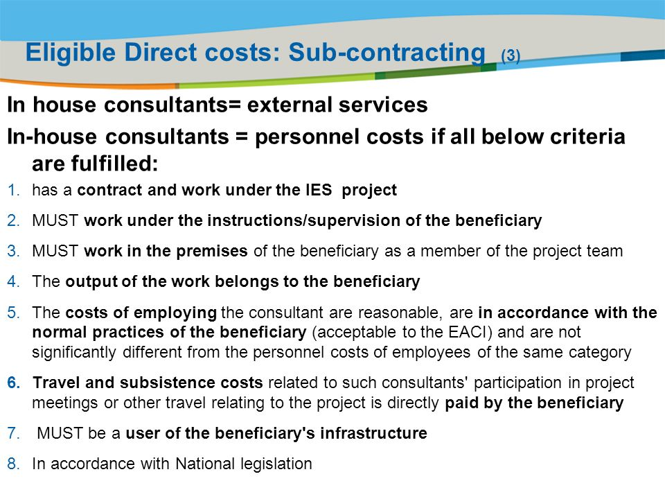 Title of the presentation | Date |# Eligible Direct costs: Sub-contracting (3) In house consultants= external services In-house consultants = personnel costs if all below criteria are fulfilled: 1.has a contract and work under the IES project 2.MUST work under the instructions/supervision of the beneficiary 3.MUST work in the premises of the beneficiary as a member of the project team 4.The output of the work belongs to the beneficiary 5.The costs of employing the consultant are reasonable, are in accordance with the normal practices of the beneficiary (acceptable to the EACI) and are not significantly different from the personnel costs of employees of the same category 6.Travel and subsistence costs related to such consultants participation in project meetings or other travel relating to the project is directly paid by the beneficiary 7.