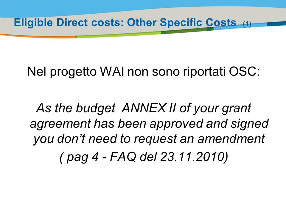 Title of the presentation | Date |# Eligible Direct costs: Other Specific Costs (1) Nel progetto WAI non sono riportati OSC: As the budget ANNEX II of your grant agreement has been approved and signed you dont need to request an amendment ( pag 4 - FAQ del )