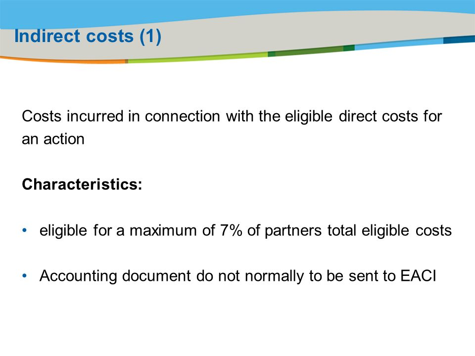 Title of the presentation | Date |# Indirect costs (1) Costs incurred in connection with the eligible direct costs for an action Characteristics: eligible for a maximum of 7% of partners total eligible costs Accounting document do not normally to be sent to EACI