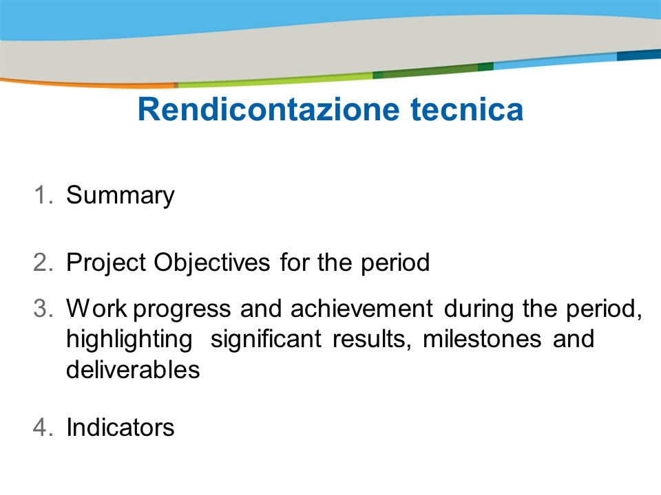 Title of the presentation | Date |# Rendicontazione tecnica 1.Summary 2.Project Objectives for the period 3.Work progress and achievement during the period, highlighting significant results, milestones and deliverables 4.Indicators