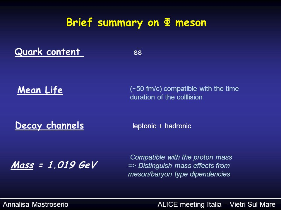 Brief summary on Φ meson Mass = 1.019 GeV Quark content ss Decay channels leptonic + hadronic Mean Life (~50 fm/c) compatible with the time duration of the colllision Compatible with the proton mass => Distinguish mass effects from meson/baryon type dipendencies Annalisa Mastroserio ALICE meeting Italia – Vietri Sul Mare
