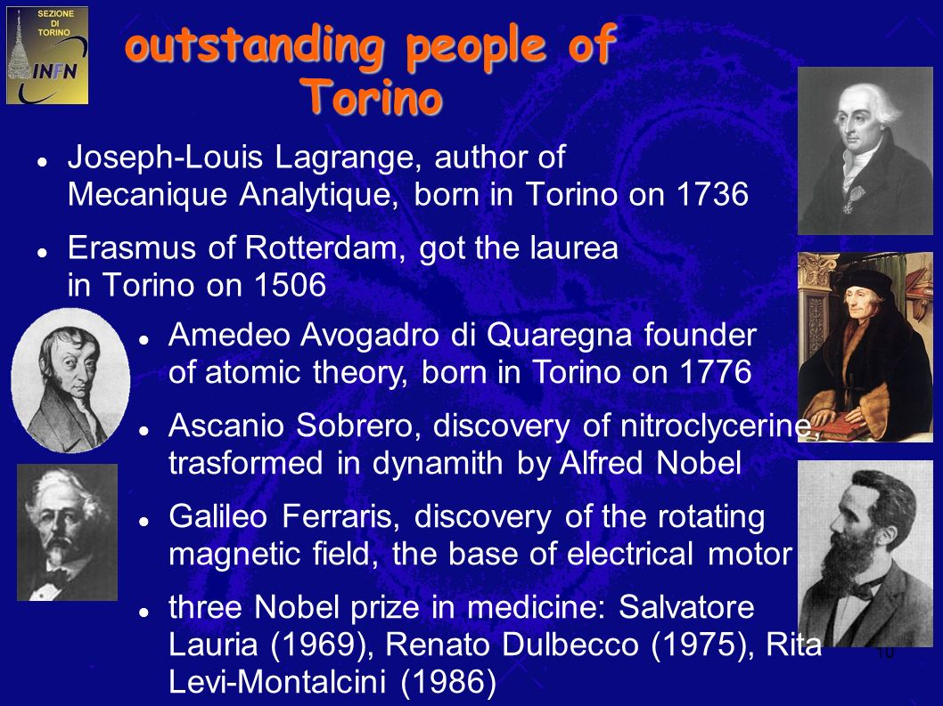 10 outstanding people of Torino Joseph-Louis Lagrange, author of Mecanique Analytique, born in Torino on 1736 Erasmus of Rotterdam, got the laurea in Torino on 1506 Amedeo Avogadro di Quaregna founder of atomic theory, born in Torino on 1776 Ascanio Sobrero, discovery of nitroclycerine, trasformed in dynamith by Alfred Nobel Galileo Ferraris, discovery of the rotating magnetic field, the base of electrical motor three Nobel prize in medicine: Salvatore Lauria (1969), Renato Dulbecco (1975), Rita Levi-Montalcini (1986)