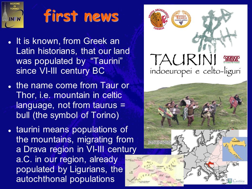 2 first news It is known, from Greek an Latin historians, that our land was populated by Taurini since VI-III century BC the name come from Taur or Thor, i.e.