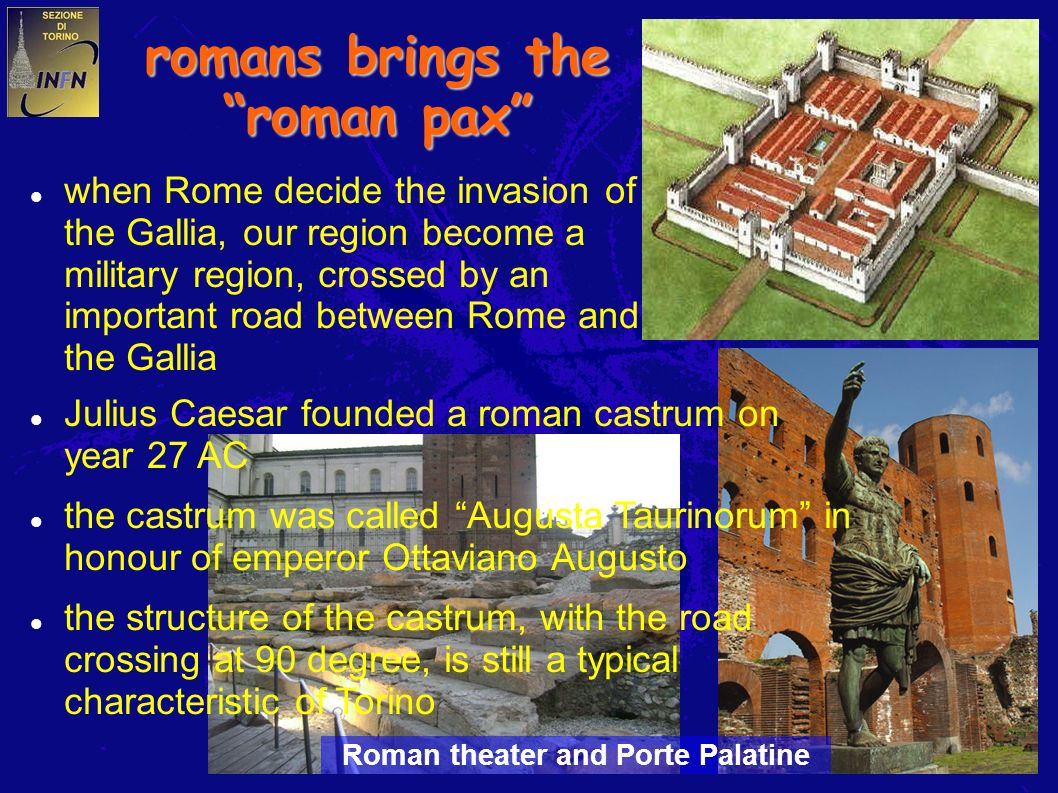 4 romans brings the roman pax when Rome decide the invasion of the Gallia, our region become a military region, crossed by an important road between Rome and the Gallia Julius Caesar founded a roman castrum on year 27 AC the castrum was called Augusta Taurinorum in honour of emperor Ottaviano Augusto the structure of the castrum, with the road crossing at 90 degree, is still a typical characteristic of Torino Roman theater and Porte Palatine