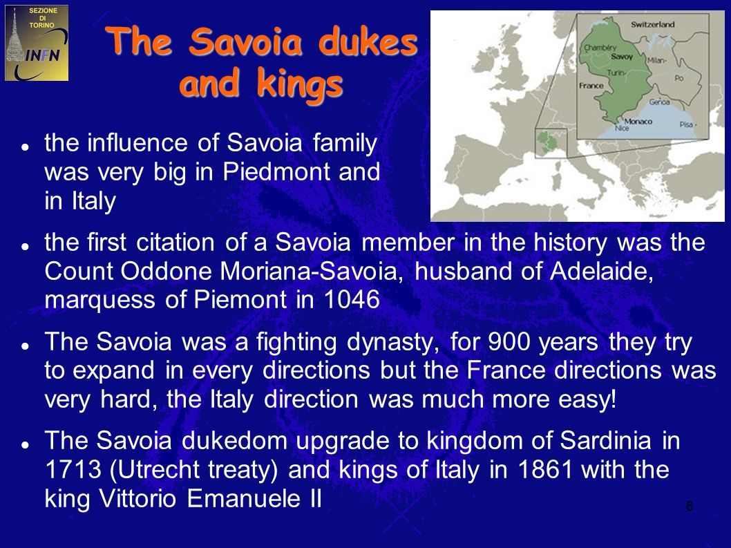 6 The Savoia dukes and kings the influence of Savoia family was very big in Piedmont and in Italy the first citation of a Savoia member in the history was the Count Oddone Moriana-Savoia, husband of Adelaide, marquess of Piemont in 1046 The Savoia was a fighting dynasty, for 900 years they try to expand in every directions but the France directions was very hard, the Italy direction was much more easy.