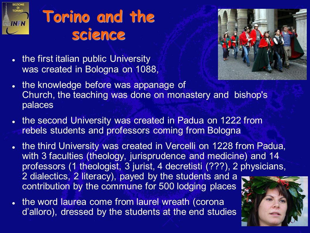 8 Torino and the science the first italian public University was created in Bologna on 1088, the knowledge before was appanage of Church, the teaching was done on monastery and bishop s palaces the second University was created in Padua on 1222 from rebels students and professors coming from Bologna the third University was created in Vercelli on 1228 from Padua, with 3 faculties (theology, jurisprudence and medicine) and 14 professors (1 theologist, 3 jurist, 4 decretisti ( ), 2 physicians, 2 dialectics, 2 literacy), payed by the students and a contribution by the commune for 500 lodging places the word laurea come from laurel wreath (corona dalloro), dressed by the students at the end studies
