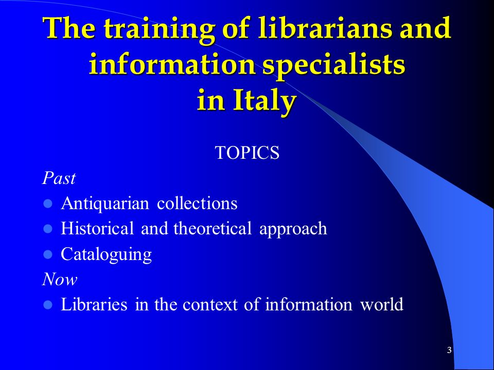 3 TOPICS Past Antiquarian collections Historical and theoretical approach Cataloguing Now Libraries in the context of information world The training of librarians and information specialists in Italy