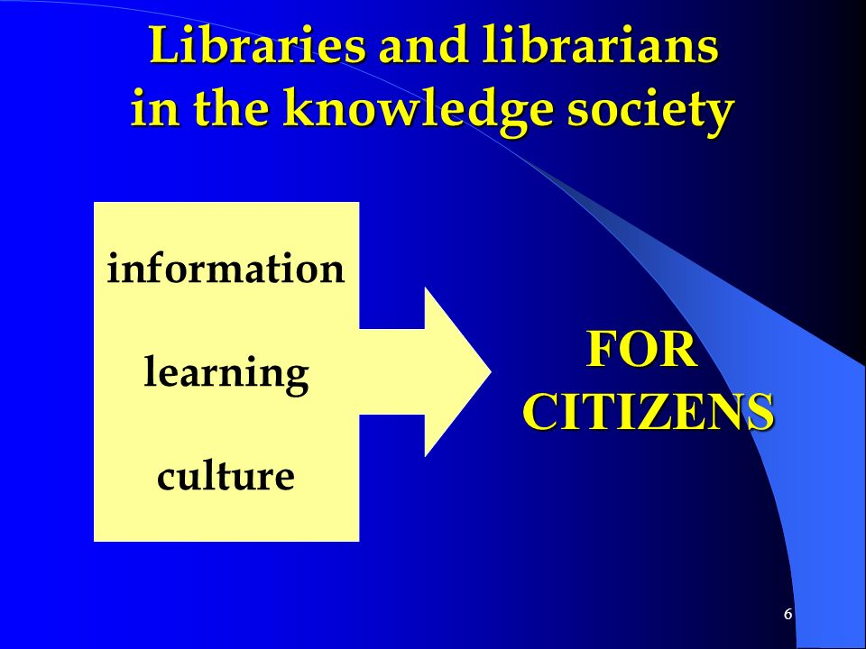 6 Libraries and librarians in the knowledge society information learning culture FORCITIZENS