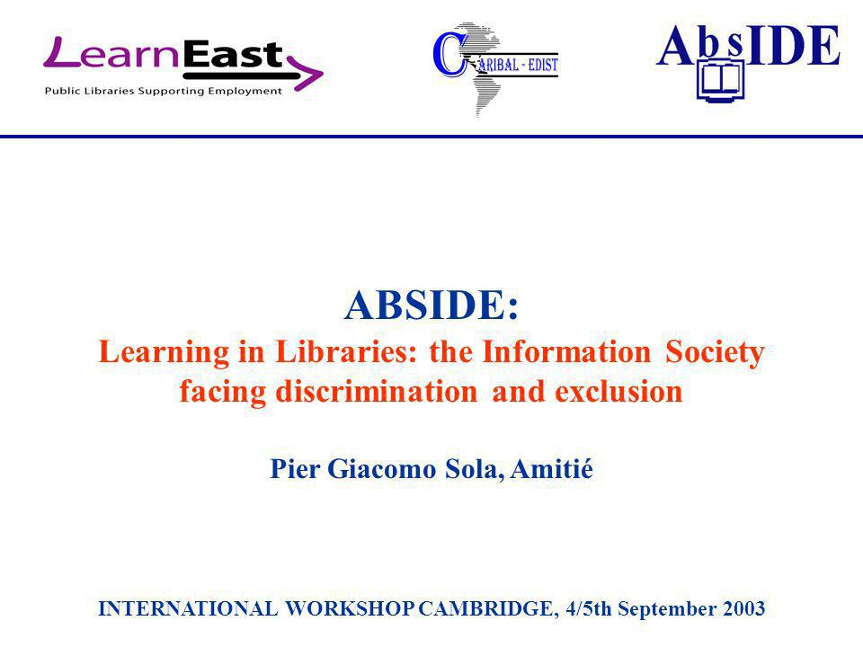 ABSIDE: Learning in Libraries: the Information Society facing discrimination and exclusion Pier Giacomo Sola, Amitié INTERNATIONAL WORKSHOP CAMBRIDGE, 4/5th September 2003