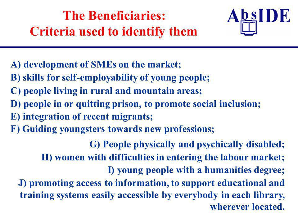 The Beneficiaries: Criteria used to identify them A) development of SMEs on the market; B) skills for self-employability of young people; C) people living in rural and mountain areas; D) people in or quitting prison, to promote social inclusion; E) integration of recent migrants; F) Guiding youngsters towards new professions; G) People physically and psychically disabled; H) women with difficulties in entering the labour market; I) young people with a humanities degree; J) promoting access to information, to support educational and training systems easily accessible by everybody in each library, wherever located.