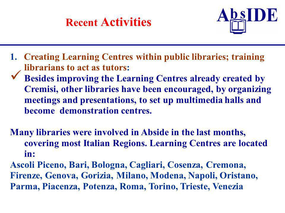 Recent Activities 1.Creating Learning Centres within public libraries; training librarians to act as tutors: Besides improving the Learning Centres already created by Cremisi, other libraries have been encouraged, by organizing meetings and presentations, to set up multimedia halls and become demonstration centres.