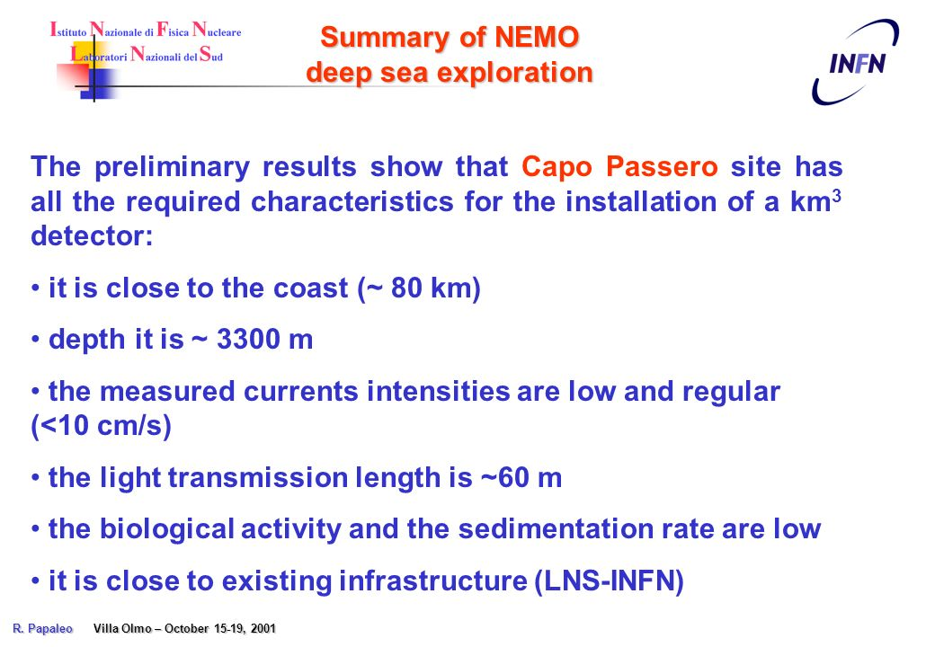 The preliminary results show that Capo Passero site has all the required characteristics for the installation of a km 3 detector: it is close to the coast (~ 80 km) depth it is ~ 3300 m the measured currents intensities are low and regular (<10 cm/s) the light transmission length is ~60 m the biological activity and the sedimentation rate are low it is close to existing infrastructure (LNS-INFN) Summary of NEMO deep sea exploration R.