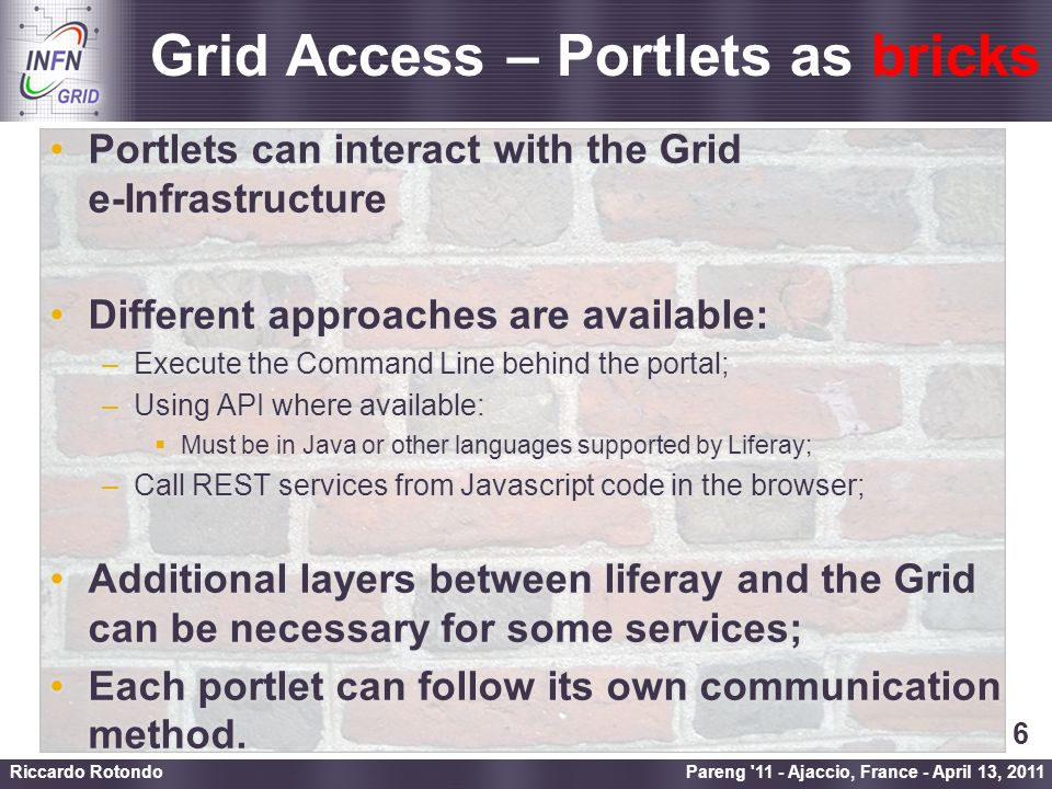 Enabling Grids for E-sciencE Grid Access – Portlets as bricks Pareng 11 - Ajaccio, France - April 13, 2011 Riccardo Rotondo 6