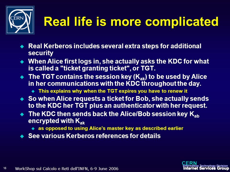 WorkShop sul Calcolo e Reti dell INFN, 6-9 June 2006 16 Real life is more complicated Real Kerberos includes several extra steps for additional security When Alice first logs in, she actually asks the KDC for what is called a ticket granting ticket , or TGT.