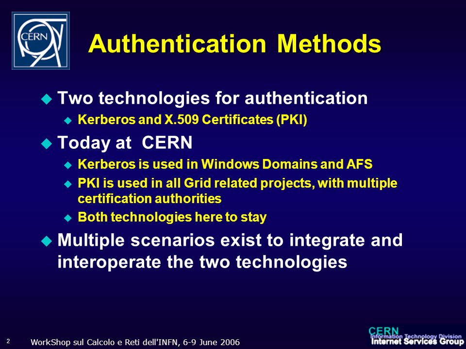 WorkShop sul Calcolo e Reti dell INFN, 6-9 June 2006 13 Kerberos authentication It time is incorrect, bob reject the request with a hint of what his time is (Bob time isn t a secret) If the time is correct … … it s probable that the authenticator came from Alice, but another person might have been watching network traffic and might now be replaying an earlier attempt.