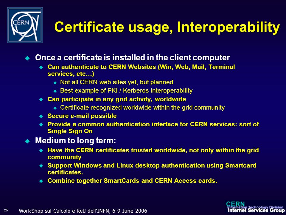 WorkShop sul Calcolo e Reti dell INFN, 6-9 June 2006 26 Certificate usage, Interoperability Once a certificate is installed in the client computer Can authenticate to CERN Websites (Win, Web, Mail, Terminal services, etc…) Not all CERN web sites yet, but planned Best example of PKI / Kerberos interoperability Can participate in any grid activity, worldwide Certificate recognized worldwide within the grid community Secure e-mail possible Provide a common authentication interface for CERN services: sort of Single Sign On Medium to long term: Have the CERN certificates trusted worldwide, not only within the grid community Support Windows and Linux desktop authentication using Smartcard certificates.