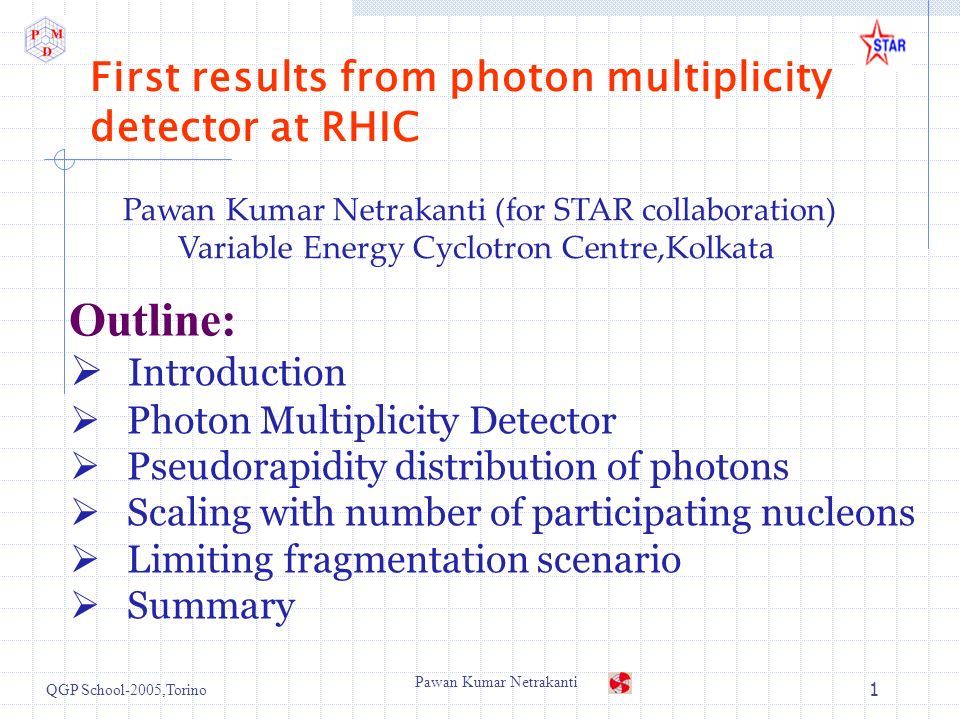 QGP School-2005,Torino Pawan Kumar Netrakanti 1 First results from photon multiplicity detector at RHIC Introduction Photon Multiplicity Detector Pseudorapidity distribution of photons Scaling with number of participating nucleons Limiting fragmentation scenario Summary Pawan Kumar Netrakanti (for STAR collaboration) Variable Energy Cyclotron Centre,Kolkata Outline: