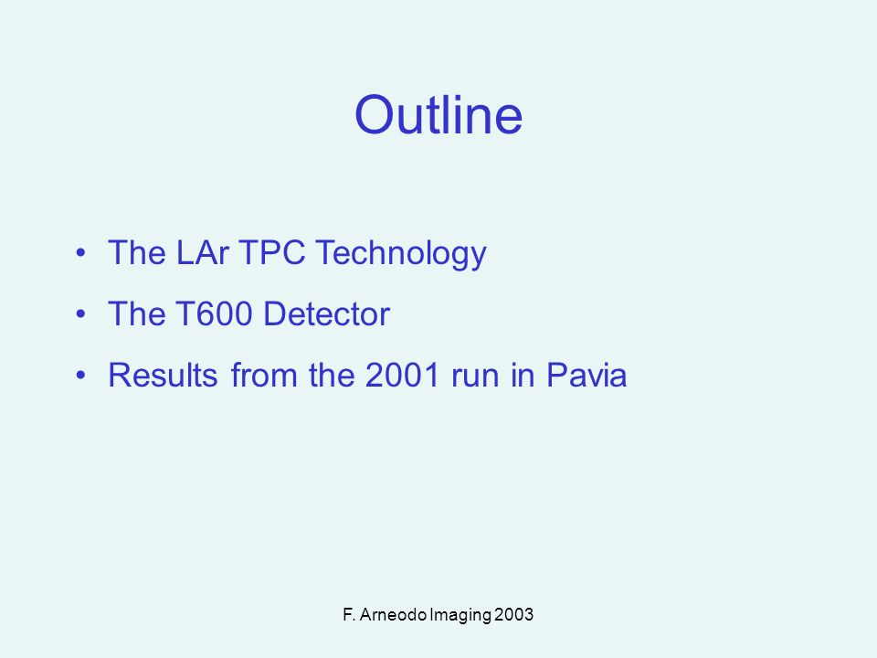 F. Arneodo Imaging 2003 Outline The LAr TPC Technology The T600 Detector Results from the 2001 run in Pavia