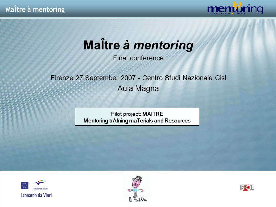 1 MaÎtre à mentoring Final conference Firenze 27 September Centro Studi Nazionale Cisl Aula Magna MaÎtre à mentoring Pilot project: MAITRE Mentoring trAIning maTerials and Resources