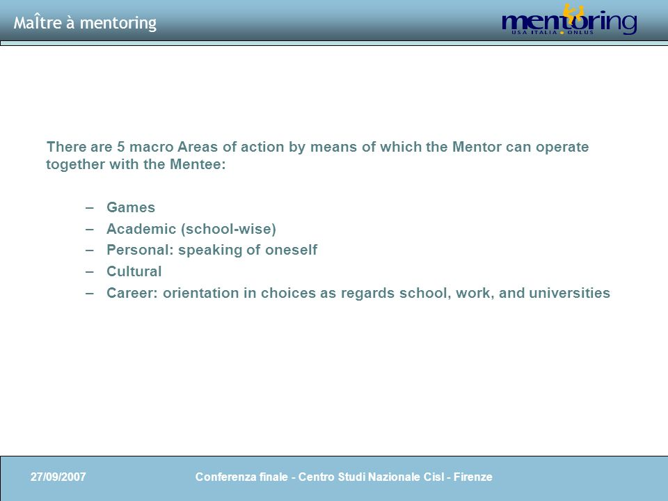 7 MaÎtre à mentoring 27/09/2007 Conferenza finale - Centro Studi Nazionale Cisl - Firenze There are 5 macro Areas of action by means of which the Mentor can operate together with the Mentee: –Games –Academic (school-wise) –Personal: speaking of oneself –Cultural –Career: orientation in choices as regards school, work, and universities