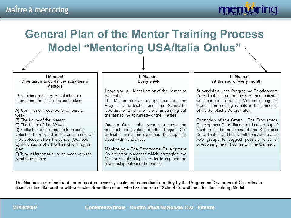 8 General Plan of the Mentor Training Process Model Mentoring USA/Italia Onlus MaÎtre à mentoring 27/09/2007 Conferenza finale - Centro Studi Nazional