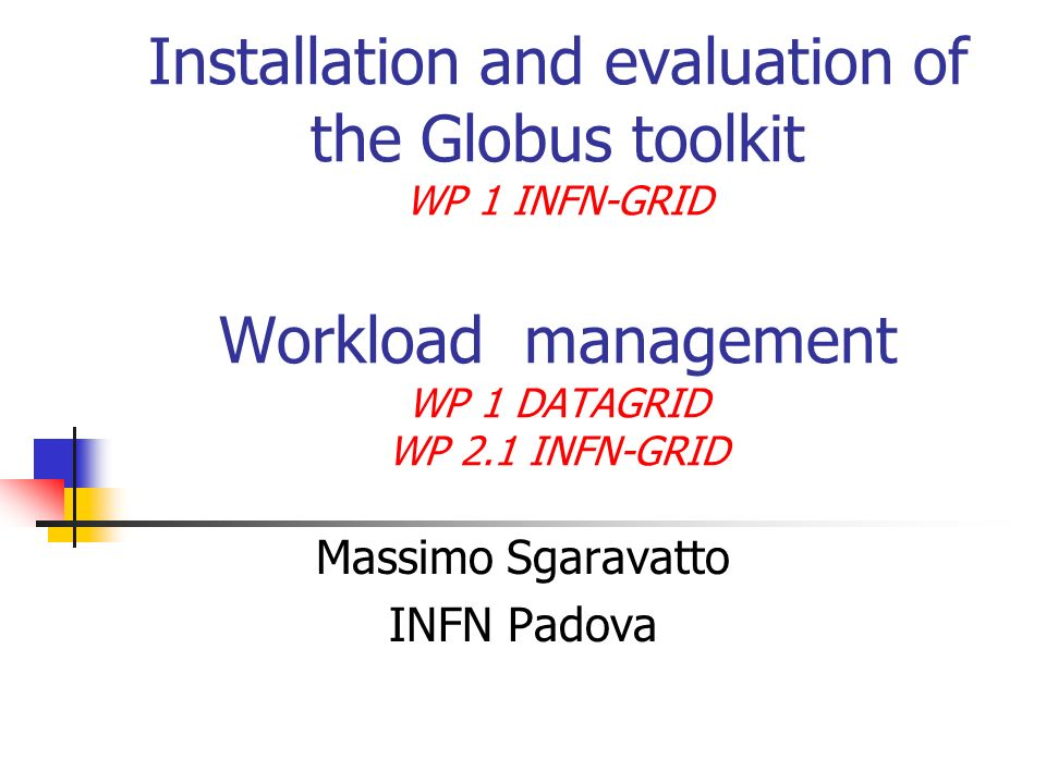 Workload Management in the INFN-GRID project (WP 2.1) Integration, adaptation and deployment of middleware developed within the DataGrid project GRID software must enable physicists to run their jobs using all the available GRID resources in a transparent way HEP applications classified in 3 different classes, with incremental level of complexity Workload management system for Monte Carlo productions Goal: throughput maximization Implementation strategy: code migration (moving the application where the processing will be performed) Workload management system for data reconstruction and production analysis Goal: throughput maximization Implementation strategy: code migration + data migration (moving the data where the processing will be performed, and collecting the outputs in a central repository) Workload management system for individual physics analysis Chaotic processing Goal: latency minimization Implementation strategy: code migration + data migration + remote data access (accessing data remotely) for client/server applications (dynamical decision)