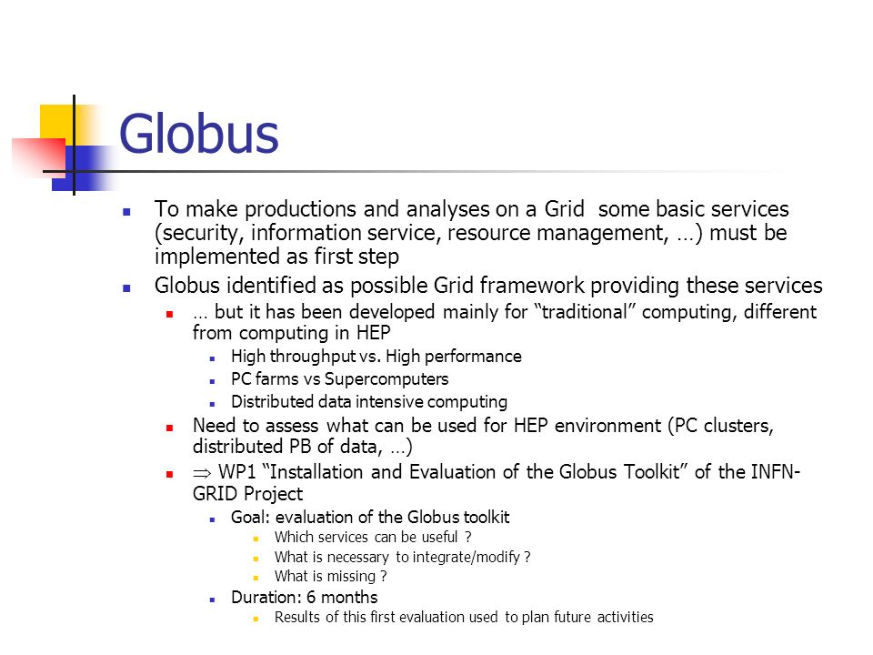 Globus: Tasks Globus deployment Reduce complexity and manpower for Globus installation and maintenance Security To access GRID resources mechanisms for user authentication needed Evaluation of GSI service (based on certificates) Information Service To discover the GRID resources (CPU, storage, network, …) mechanisms to publish them must be defined Analysis of GIS service to publish information using a uniform and standard interface Resource Management Necessary a uniform interface to submit jobs on GRID resources Uniform standard interface to different resource management systems Uniform standard language for task management Assessment of Globus GRAM service for resource allocation and process management