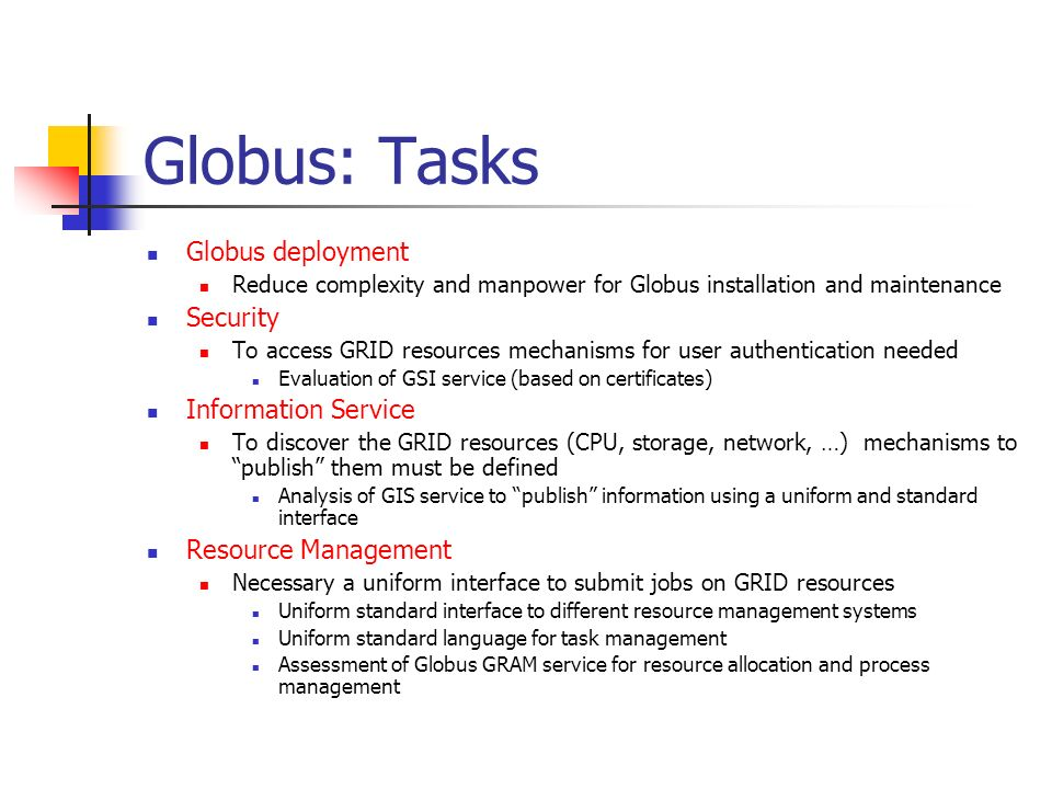 Globus: Tasks Data Access and Migration High performance and reliable tools needed to manage data (data transfers, wide area replica between regional centers, …) Assessment of Globus tools for data management (GASS, Globus ftp) Fault Monitoring Faults in a GRID environment must be promptly detected and recovery mechanisms must be implemented Evaluation of HBM service for fault detection Execution Environment Management Code migration (moving the application where the job will actually be executed) as a possible implementation strategy Evaluation of GEM service to support code migration