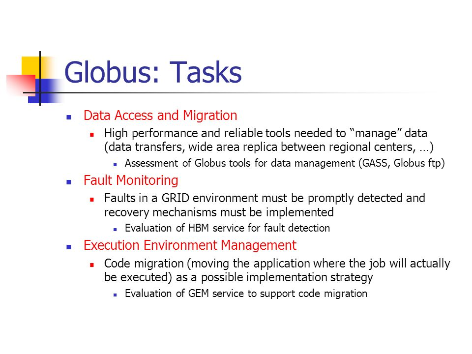 Globus: Deliverables & Milestones Deliverables Tools, documentation and operational procedures for Globus deployment (6 Months) Final report on suitability of the Globus toolkit as basic Grid infrastructure (6 Months) Milestones Basic deployment Grid infrastructure for the INFN GRID (6 months)