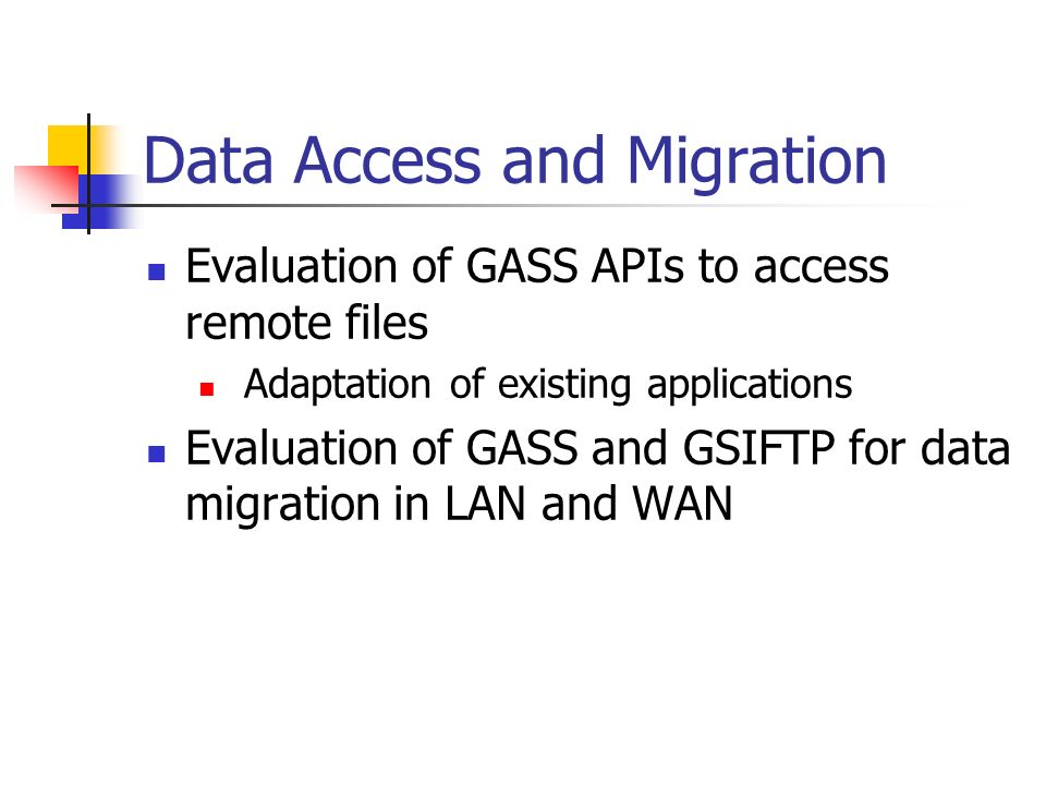 Data Access and Migration Evaluation of GASS APIs to access remote files Adaptation of existing applications Evaluation of GASS and GSIFTP for data mi