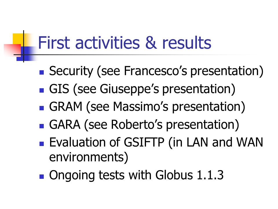 First activities & results Security (see Francescos presentation) GIS (see Giuseppes presentation) GRAM (see Massimos presentation) GARA (see Robertos presentation) Evaluation of GSIFTP (in LAN and WAN environments) Ongoing tests with Globus 1.1.3