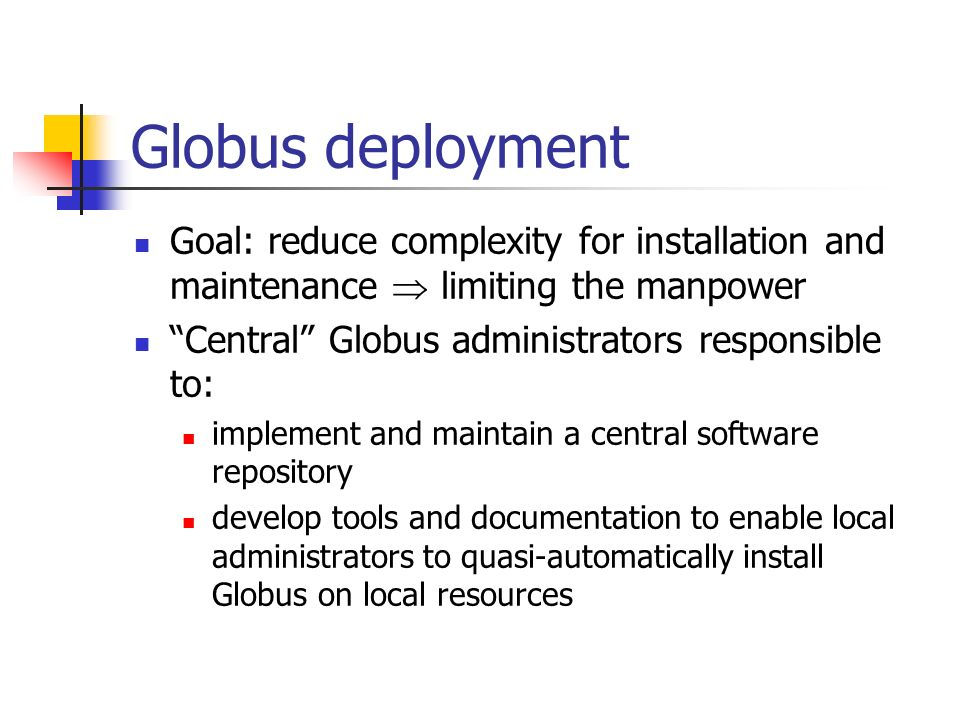 Globus deployment Goal: reduce complexity for installation and maintenance limiting the manpower Central Globus administrators responsible to: implement and maintain a central software repository develop tools and documentation to enable local administrators to quasi-automatically install Globus on local resources