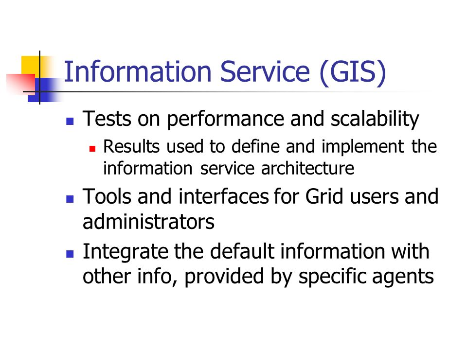 Information Service (GIS) Tests on performance and scalability Results used to define and implement the information service architecture Tools and interfaces for Grid users and administrators Integrate the default information with other info, provided by specific agents
