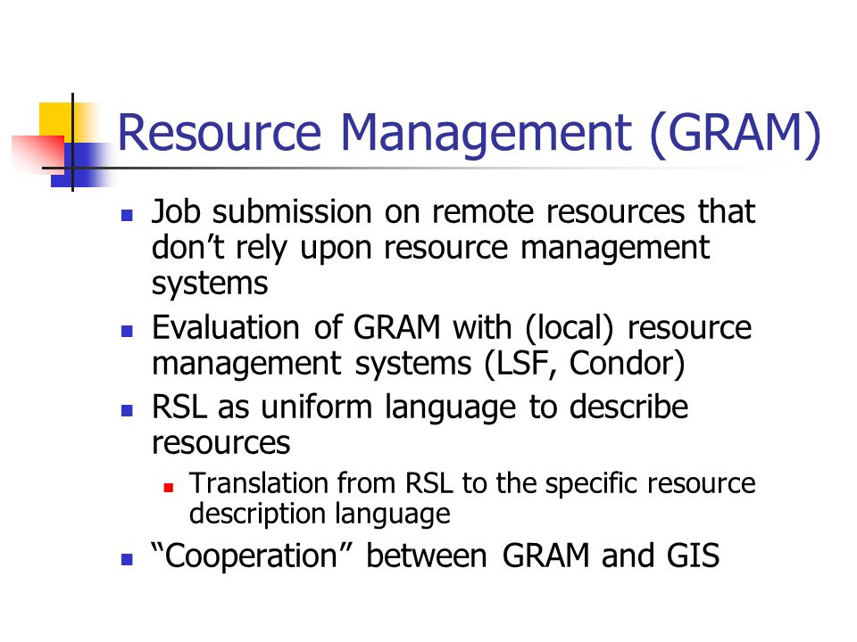 Resource Management (GRAM) Job submission on remote resources that dont rely upon resource management systems Evaluation of GRAM with (local) resource management systems (LSF, Condor) RSL as uniform language to describe resources Translation from RSL to the specific resource description language Cooperation between GRAM and GIS